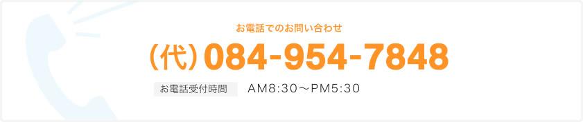 (代) 084-954-7848 お電話受付時間 AM8:30~PM5:30